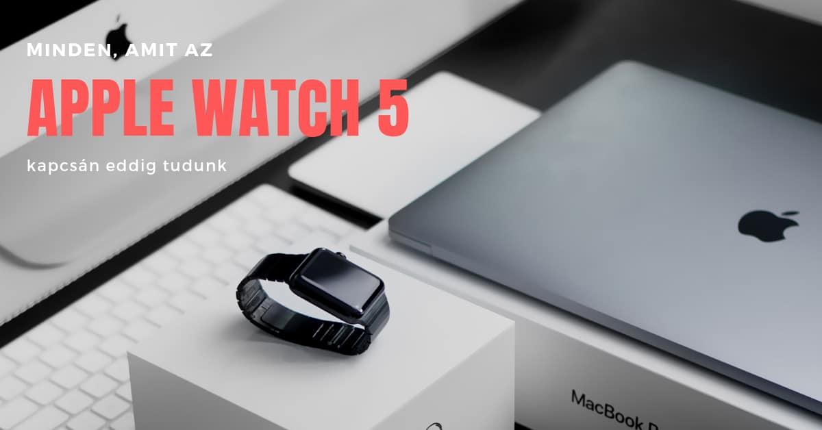Minden amit az Apple Watch 5 kapcsán tudunk